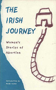 Irish Journey, The: Women's Stories of Abortion