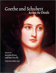Goethe and Schubert -across the Divide: Goethe and Schubert in Perspective and Performance