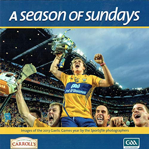 A Season of Sundays: Images of the 2013 Gaelic Games Year by the Sportsfile Photographers