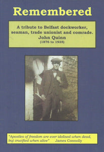 Remembered: A Tribute to Belfast Dockworker, Seaman, Trade Unionist and Comrade John Quinn (1876 to 1935)
