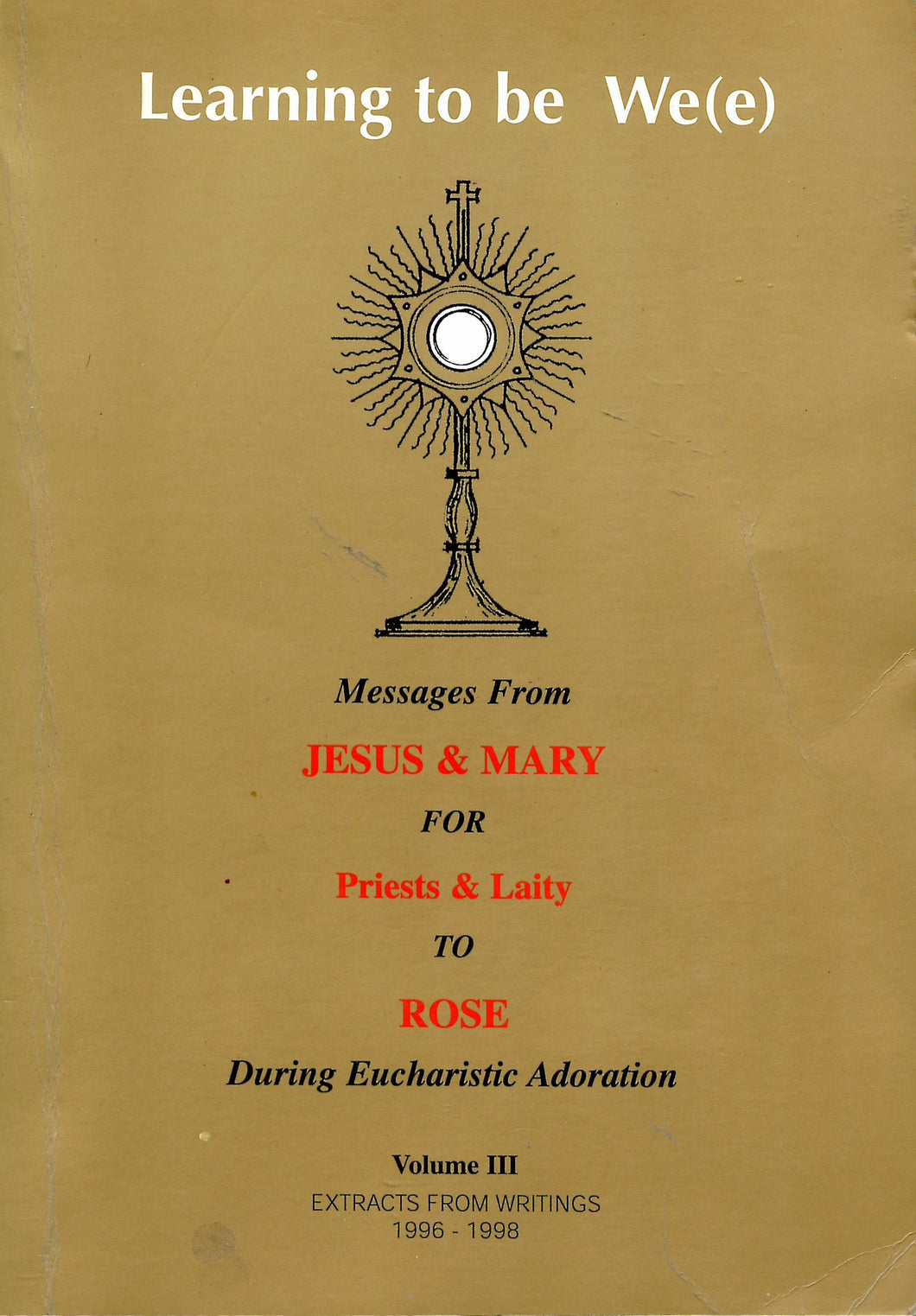 Learning to be We(e): Messages from Jesus & Mary for Priests & Laity to Rose During Eucharistic Adoration - Vollume III, Extracts from Writings 1996-1998