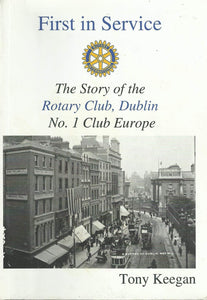 First in Service: The Story of the Rotary Club, Dublin No. 1 Club in Europe