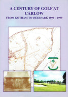 A Century Of Golf At Carlow. From Gotham To Deerpark 1899-1999