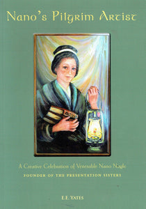 Nano's Pilgrim Artist: A Creative Celebration of Venerable Nano Nagle, Founder of the Presentation Sisters