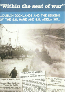 """Within the Seat of War"" ... Dublin Docklands and the Sinking of the S.S. Hare and S.S. Adela 1917..."