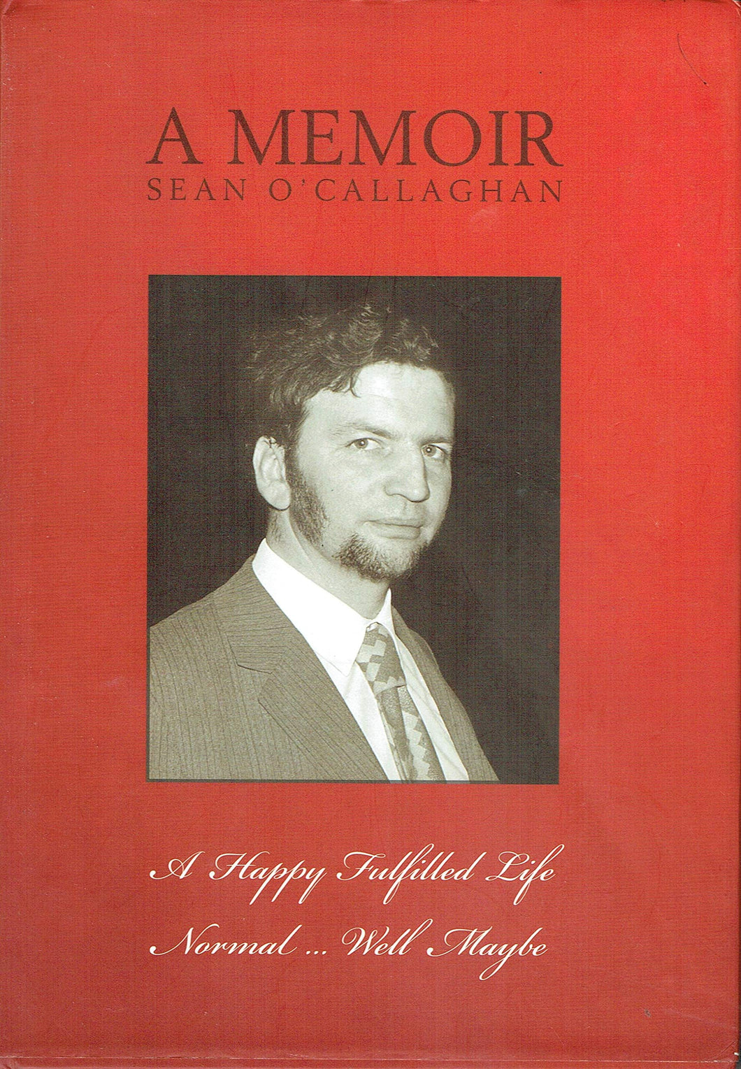 A Memoir: Sean O'Callaghan: A Happy Fulfilled Life - Normal... Well Maybe
