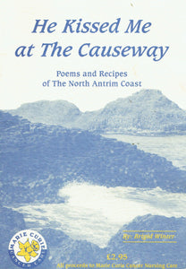 He Kissed Me At The Causeway: Poems and Recipes of the North Antrim Coast