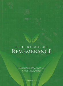 The Book of Remembrance: Honouring the Legacy of Great Cork People Volume 1