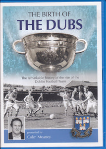 The Birth Of The Dubs: The Remarkable History of the Rise of the Dublin Football Team