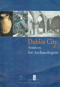 Dublin City: Sources for Archaeologists: An Action of the Dublin City Heritage Plan 2002-06
