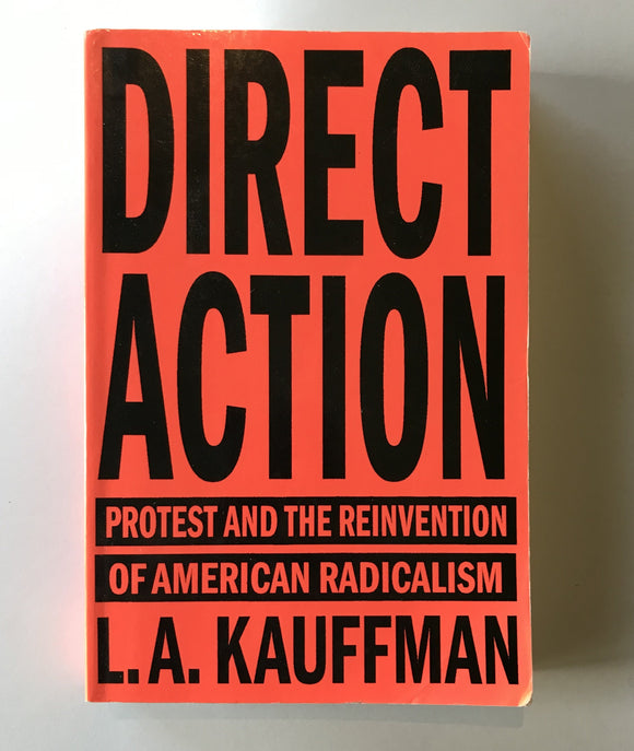 Kauffman, L.A. - Direct Action: Protest and the Reinvention of American Radicalism