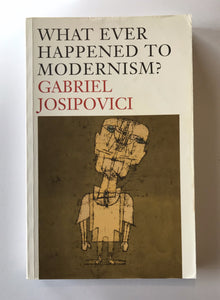 Josipovici, Gabriel - What Ever Happened to Modernism?