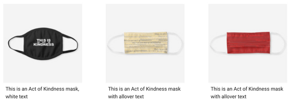Selection of This is an Act of Kindness masks on Zazzle soon.