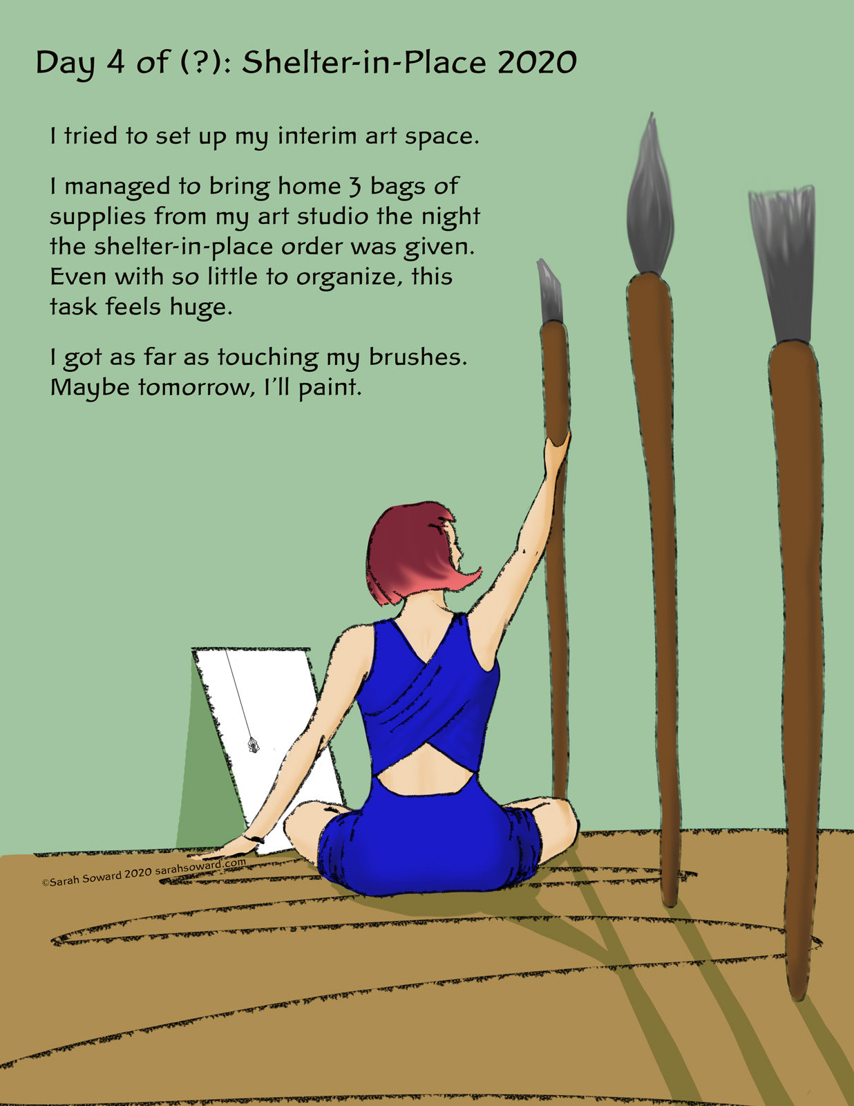 This image is of a woman sitting on the floor, reaching up to gigantic paint brushes. The text on the image reads, I tried to set up my interim art space. I managed to bring home 3 bags of supplies from my art studio the night the shelter-in-place order was given. Even with so little to organize, this task feels huge. I got as far as touching my brushes. Maybe tomorrow, I'll paint.