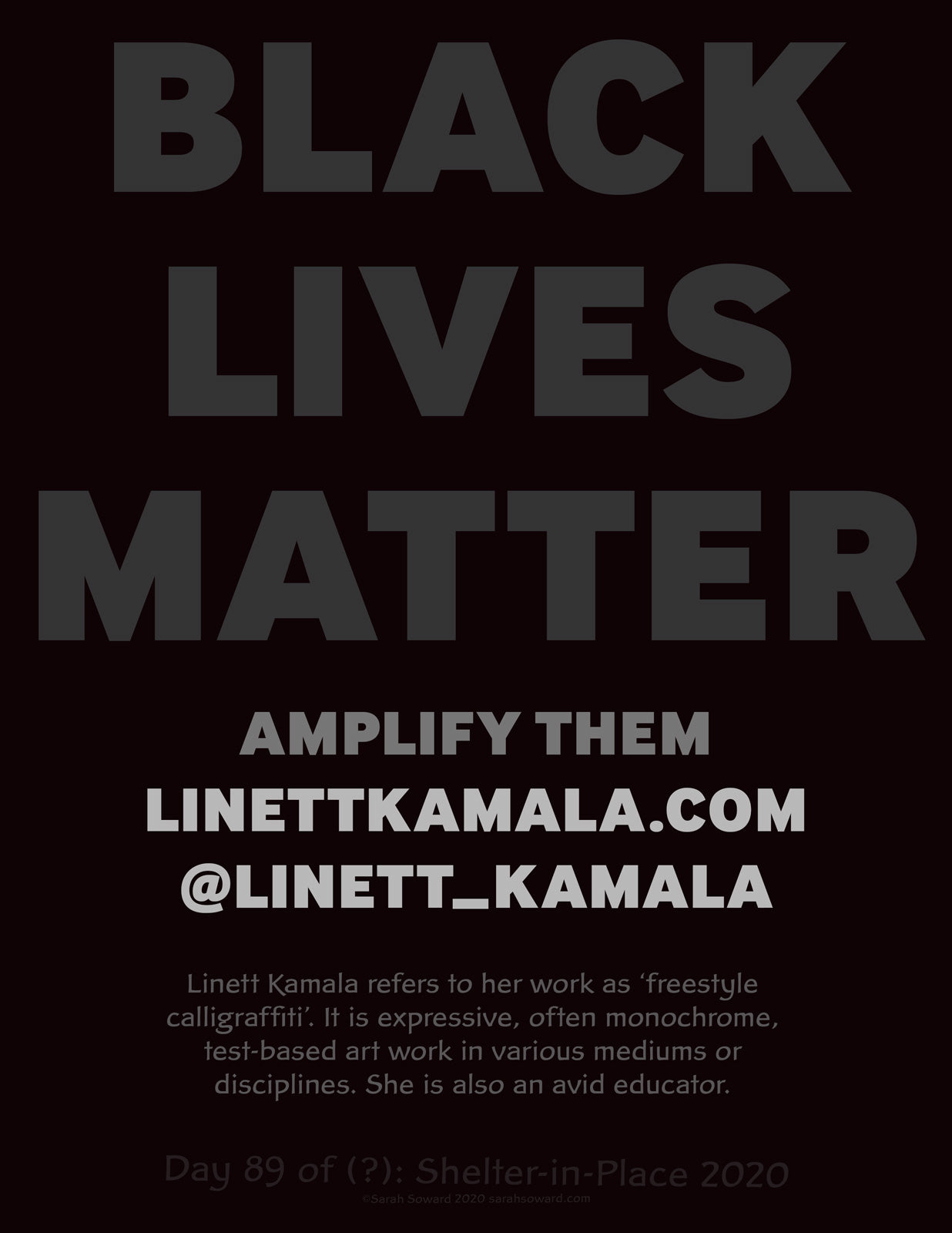 The image is only text. The text on the image reads  BLACK LIVES MATTER Amplify Them LinettKamala.com  @linett_kamala Linett Kamala refers to her work as 'freestyle calligraffiti'. It is expressive, often monochrome, test-based art work in various mediums or disciplines. She is also an avid educator.