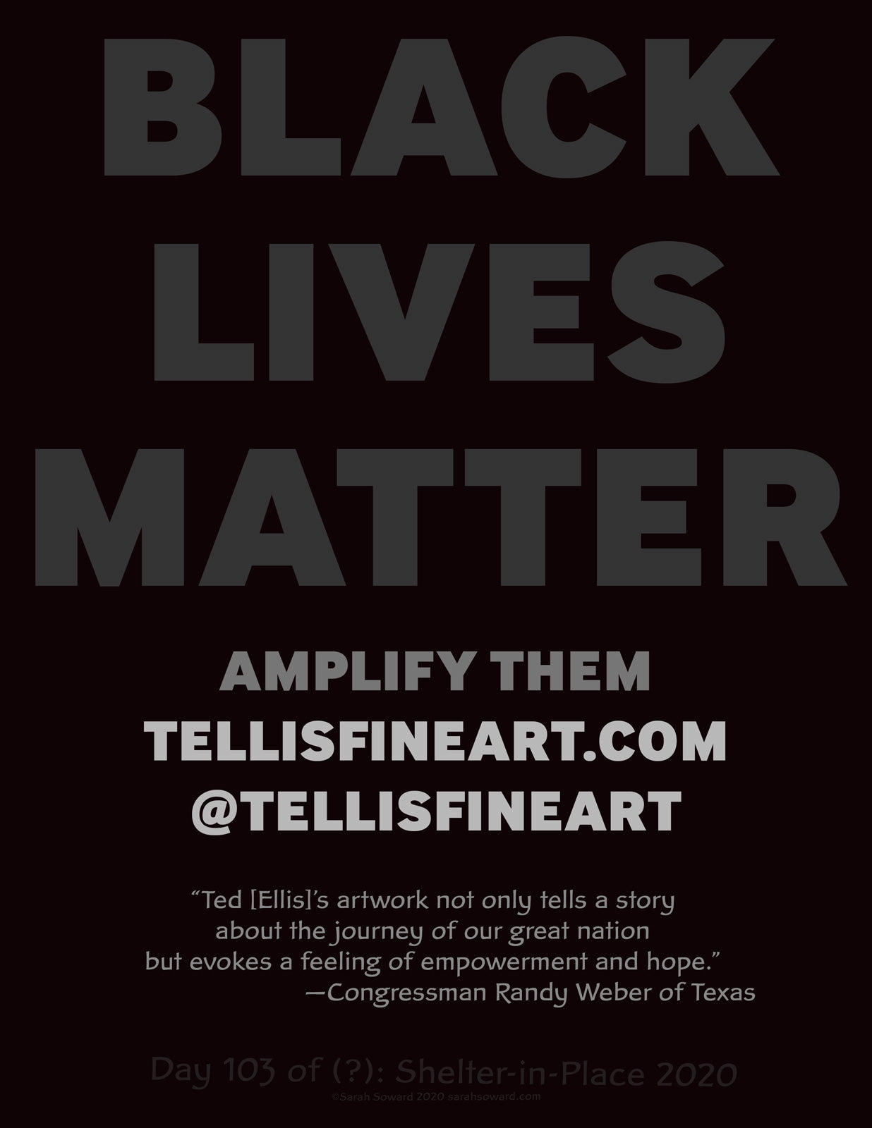 This is a text based image. The text on the image reads BLACK LIVES MATTER.AMPLIFY THEM. tellisfineart.com @Tellisfineart. Ted [Ellis]'s artwork not only tells a story about the journey of our great nation but evokes a feeling of empowerment and hope. Congressman Randy Weber of Texas