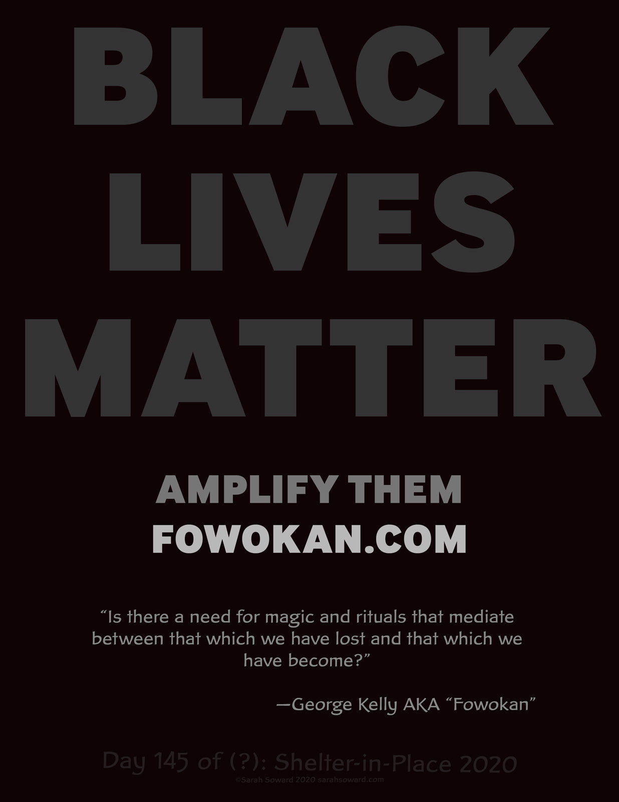This is a text based image. The text on the image reads BLACK LIVES MATTER AMPLIFY THEM fowokan.com Is there a need for magic and rituals that mediate between that which we have lost and that which we have become? —George Kelly AKA Fowokan
