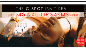The G-Spot Isn't Real (but Vaginal Orgasms Are) - By Psych N Sex