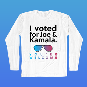 I Voted, You're Welcome  Long Sleeve T-Shirt