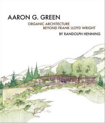 Front cover of Aaron G. Green: Organic Architecture Beyond Frank Lloyd Wright.