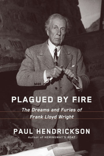 Front cover of Plagued by Fire: The Dreams and Furies of Frank Lloyd Wright.