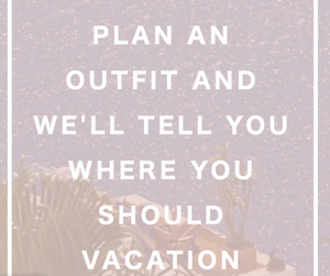 Plan an Outfit and We'll Tell You Where You Should Vacation