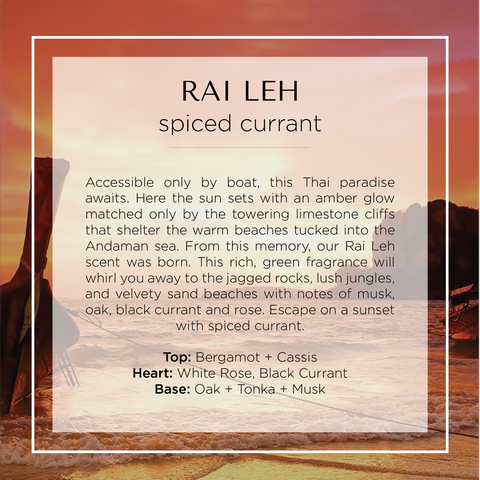 From this memory, our Rai Leh scent was born. This rich, green fragrance will whirl you away to the jagged rocks, lush jungles, and velvety sand beaches with notes of musk, oak, black currant and rose. Escape on a sunset with spiced currant.