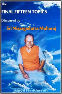 The Final Fifteen Topics Discussed by Sri Nisargadatta Maharaj