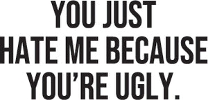 You just hate me because you're ugly.