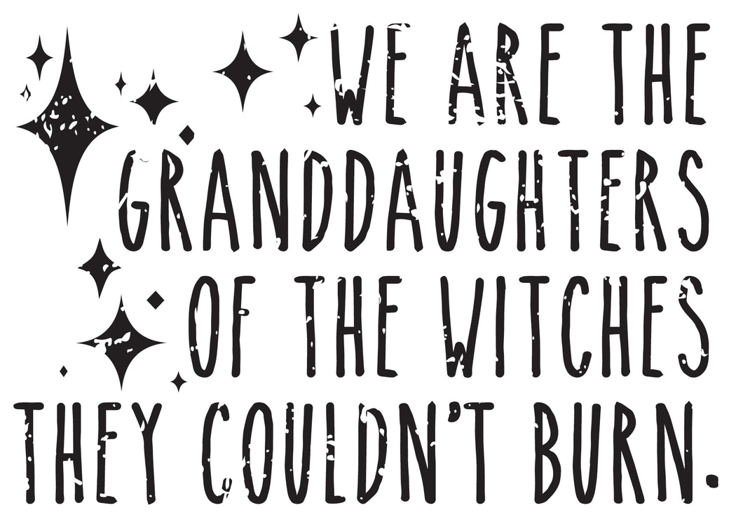 We are the granddaughters of the witches they couldn't burn.