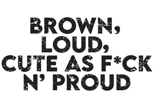 Brown, loud, cute as f*ck n' proud