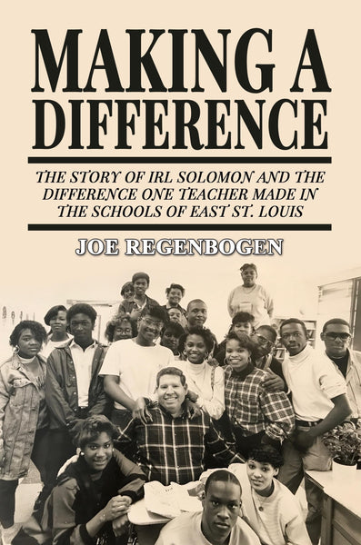 Making a Difference: The Story of Irl Solomon and the Difference One Teacher Made in the Schools of East St. Louis