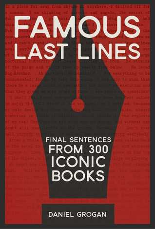 Famous Last Lines: Final Sentences From 290 Iconic Books by Daniel Grogan