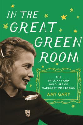 In the Great Green Room: The Brilliant and and Bold Life of Margaret Wise Brown
