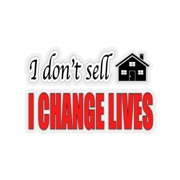 I don't Sell Real Estate I change lives Kiss-Cut Stickers