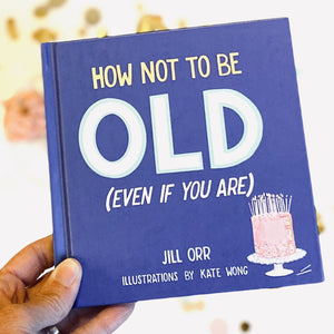How Not to be Old (Even if you Are) by Jill Orr