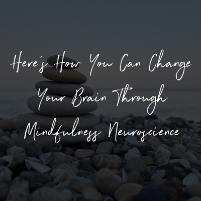 Here's How You Can Change Your Brain Through Mindfulness Neuroscience