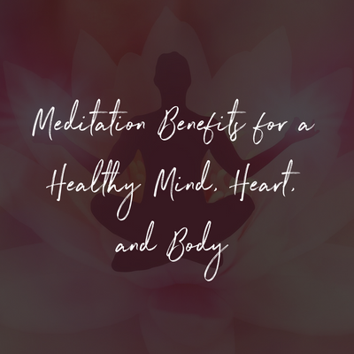 Meditation Benefits for a Healthy Mind, Heart, & Body