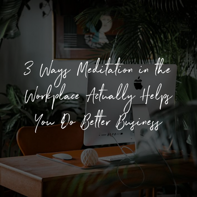 3 Ways Meditation in the Workplace Actually Helps You Do Better Business