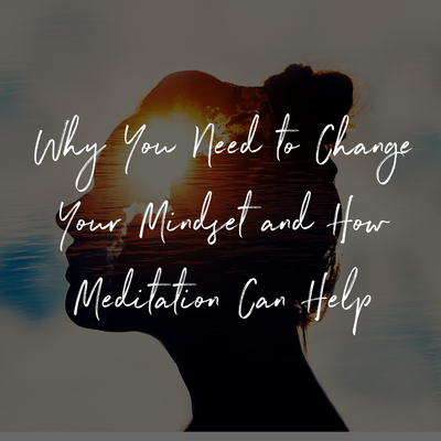 Why You Need to Change Your Mindset and How Meditation Can Help