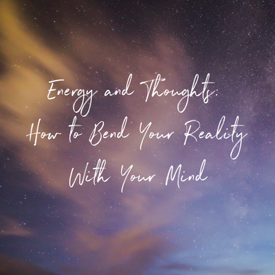 Energy and Thoughts: How to Bend Your Reality With Your Mind