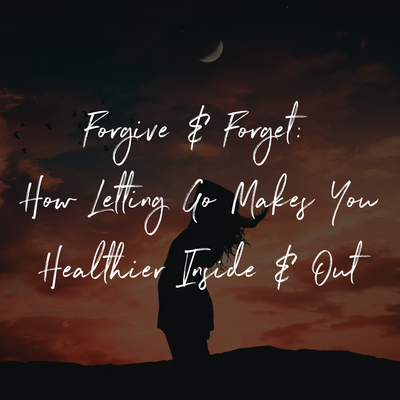 Forgive & Forget: How Letting Go Makes You Healthier Inside & Out