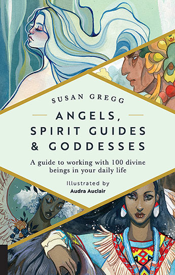 Angels, Spirit Guides, and Goddesses: A Guide to Working with 100 Divine Beings in Your Daily Life