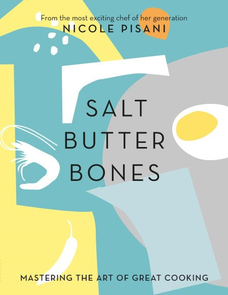 Salt Butter Bones - Mastering the Art of Great Cooking  - Nicole Pisani