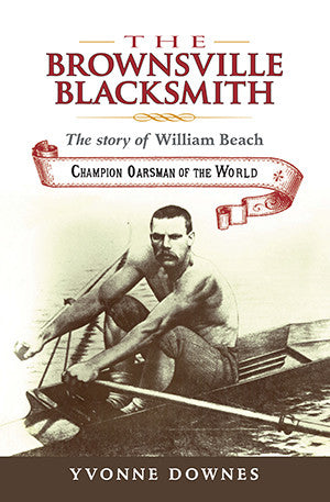 Brownsville Blacksmith – The Story of William Beach, Champion Oarsman of the World by Yvonne Downes | Hardback