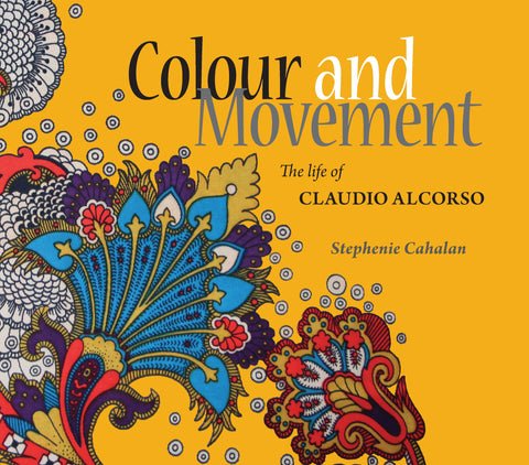 Colour and Movement: The life of Claudio Alcorso by Stephenie Cahalan | PB