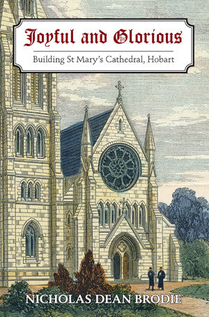 Joyful and Glorious: Building St Mary's Cathedral, Hobart by Nicholas Brodie | PB