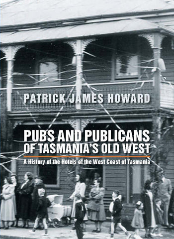 Pubs and Publicans of Tasmania's Old West by Patrick James Howard | PB