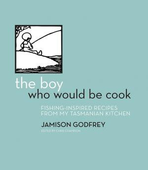Boy Who Would be Cook: Fishing Inspired Recipes from my Tasmanian Kitchen by Jamison Godfrey | HB