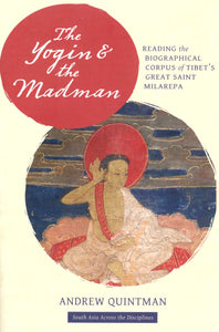 The Yogin and the Madman: Reading the Biographical Corpus of Tibet's Great Saint Milarepa